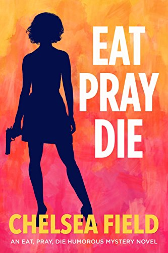 Eat, Pray, Die (An Eat, Pray, Die Humorous Mystery Book 1) by Chelsea Field