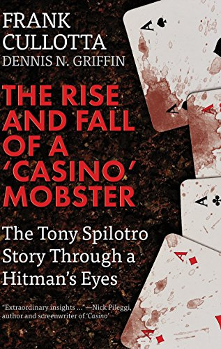 THE RISE AND FALL OF A 'CASINO' MOBSTER: The Tony Spilotro Story Through A Hitman's Eyes by Dennis N. Griffin