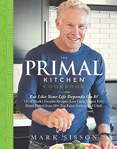 The Primal Kitchen Cookbook: Eat Like Your Life Depends On It! by Mark Sisson