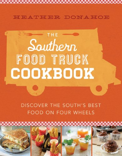 The Southern Food Truck Cookbook: Discover the South's Best Food on Four Wheels by Heather Donahoe