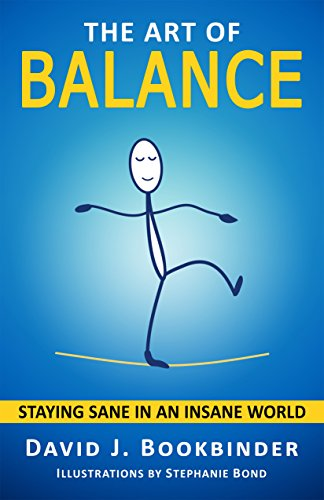 The Art of Balance: Staying Sane in an Insane World by David J. Bookbinder