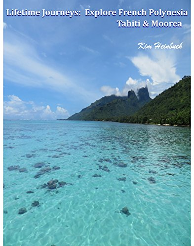 Lifetime Journeys: Explore French Polynesia / Tahiti and Moorea by Kim Heinbuch