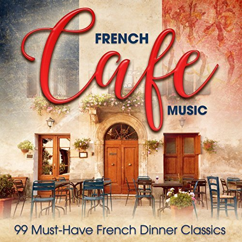 French Café Music: 99 Must-Have French Dinner Classics by Various Artists
