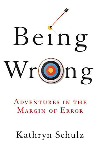 Being Wrong: Adventures in the Margin of Error by Kathryn Schulz