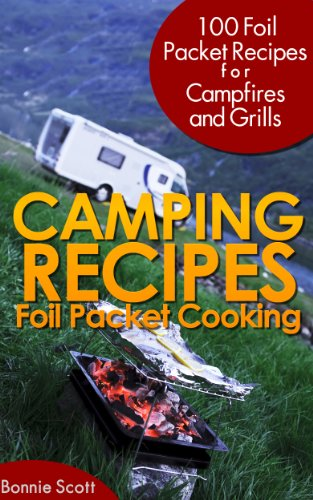 Camping Recipes: Foil Packet Cooking by Bonnie Scott