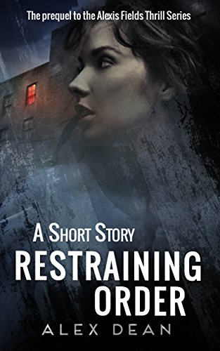 Restraining Order (Alexis Fields Thrill Series Book 1) by Alex Dean