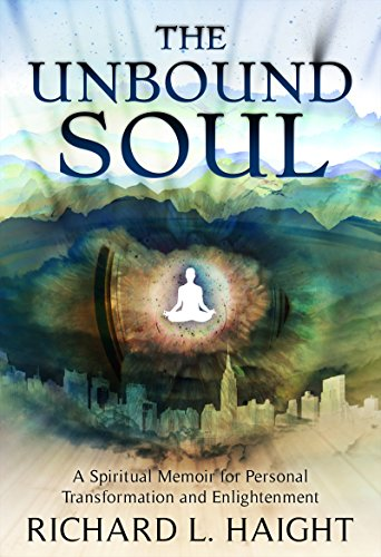 The Unbound Soul: A Spiritual Memoir for Personal Transformation and Enlightenment by Richard L Haight