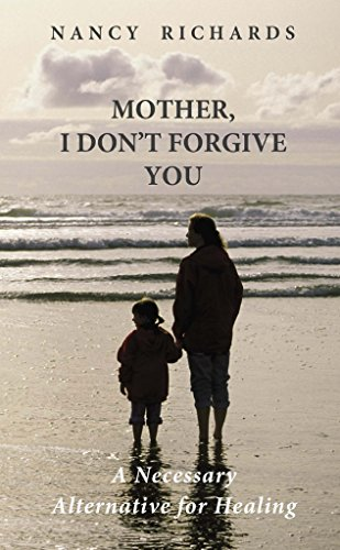 Mother, I Don't Forgive You: A Necessary Alternative For Healing by Nancy Richards
