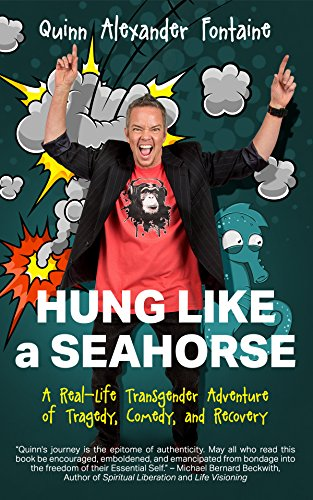 Hung Like a Seahorse: A Real-Life Transgender Adventure of Tragedy, Comedy, and Recovery by Quinn Alexander Fontaine