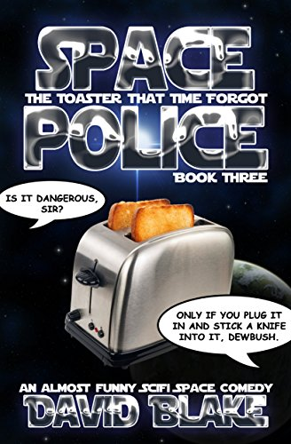 Space Police: The Toaster That Time Forgot, an almost funny SciFi space comedy by David Blake
