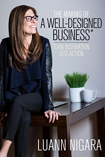 The Making of A Well - Designed Business: Turn Inspiration into Action by LuAnn Nigara
