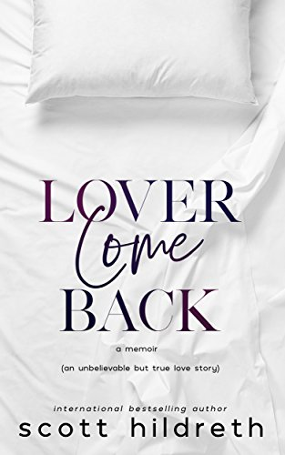 LOVER COME BACK: An Unbelievable But True Love Story by Scott Hildreth
