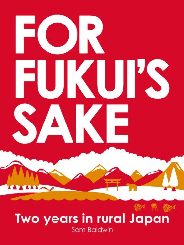 For Fukui's Sake: Two years in rural Japan by Sam Baldwin