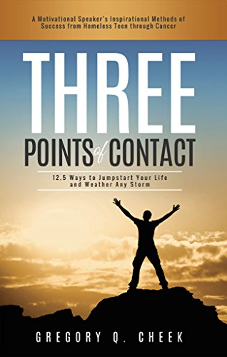 Three Points of Contact: A Motivational Speaker's Inspirational Methods of Success from Homeless Teen Through Cancer. by Gregory Cheek