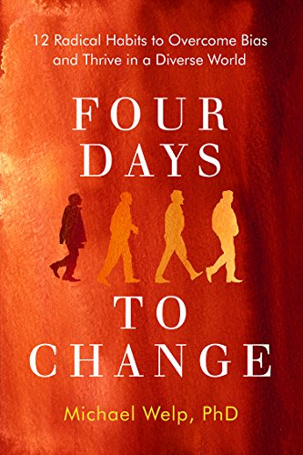 Four Days To Change: 12 Radical Habits to Overcome Bias and Thrive in a Diverse World by Michael Welp