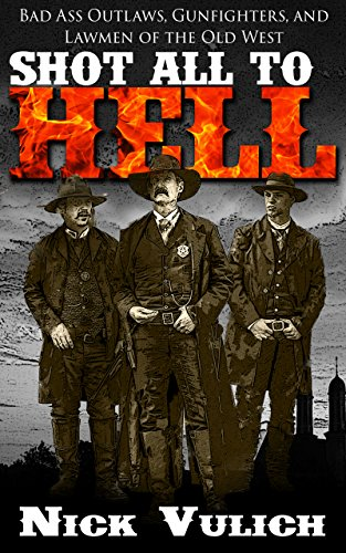 Shot All to Hell: Bad Ass Outlaws, Gunfighters, and Lawmen of the Old West by Nick Vulich