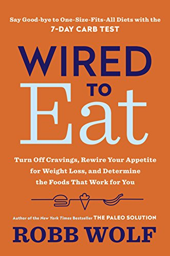Wired to Eat: Turn Off Cravings, Rewire Your Appetite for Weight Loss, and Determine the Foods That Work for You by Robb Wolf