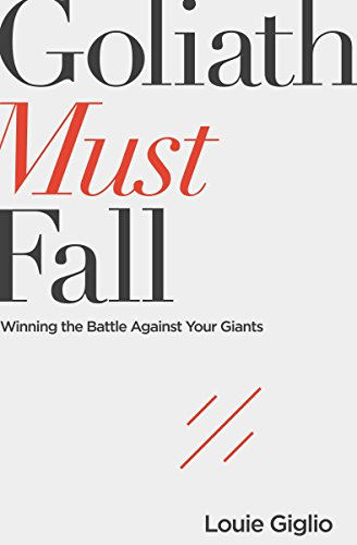 Goliath Must Fall: Winning the Battle Against Your Giants by Louie Giglio