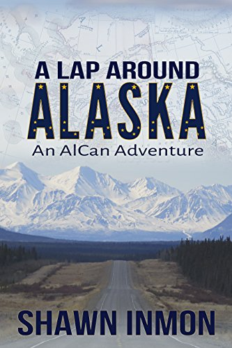 A Lap Around Alaska: An AlCan Adventure by Shawn Inmon