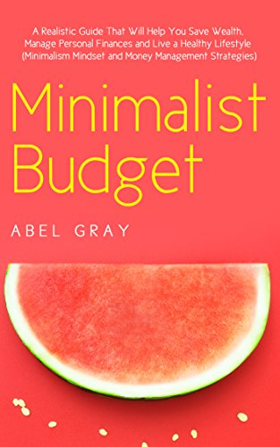 Minimalist Budget: The Realistic Guide That Will Help You Save Wealth, Manage Personal Finances and Live a Healthy Lifestyle by Abel Gray
