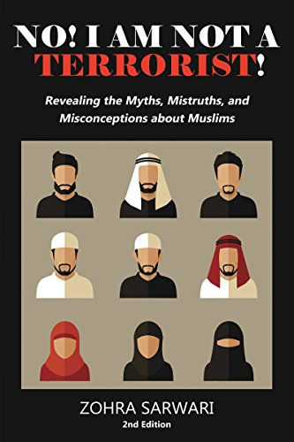 No! I Am Not A Terrorist! : Revealing the Myths, Mistruths, and Misconceptions about Muslims by Zohra Sarwari