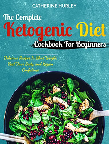 Ketogenic Diet : The Complete Ketogenic Diet Cookbook For Beginners by Catherine Hurley