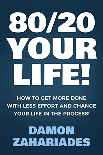 80/20 Your Life! How To Get More Done With Less Effort And Change Your Life In The Process! by Damon Zahariades