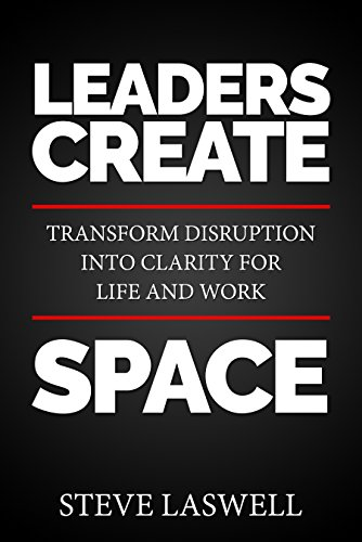 Leaders Create Space : Transform Disruption into Clarity for Life and Work by Steve Laswell