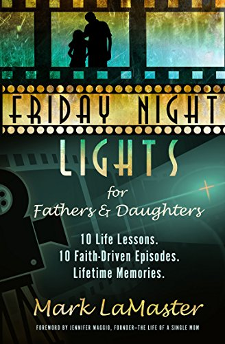 Friday Night Lights for Fathers and Daughters: 10 Life Lessons. 10 Faith-Driven Episodes. Lifetime Memories. by Mark LaMaster