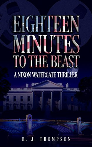 Eighteen Minutes to the Beast - A Nixon Watergate Thriller by B. J. Thompson
