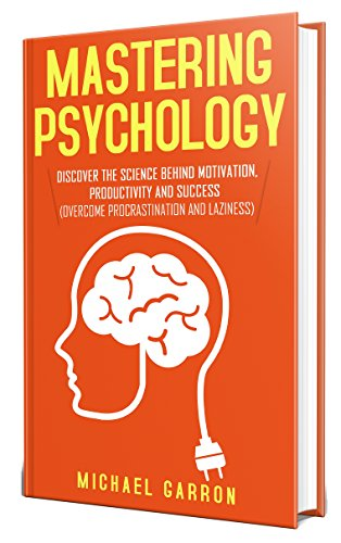 Mastering Psychology: Discover the Science behind Motivation, Productivity and Success  by Michael Garron