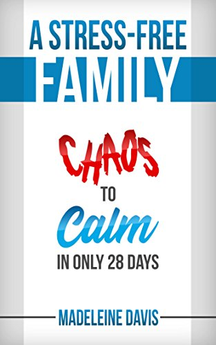 A Stress-Free Family: Chaos to Calm in Only 28 Days by Madeleine Davis