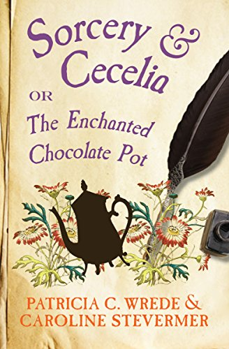 Sorcery & Cecelia: Or, The Enchanted Chocolate Pot (The Cecelia and Kate Novels Book 1) by Patricia C. Wrede