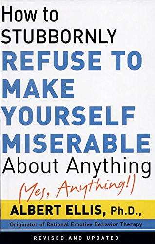 How To Stubbornly Refuse To Make Yourself Miserable About Anything-yes, Anything by Albert Ellis