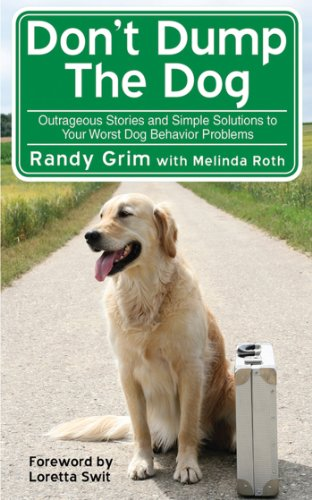 Don't Dump the Dog: Outrageous Stories and Simple Solutions to Your Worst Dog Behavior Problems by Randy Grim