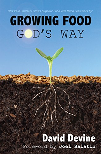 Growing Food God's Way: Paul Gautschi Grows Superior Food With Much Less Work by David Devine