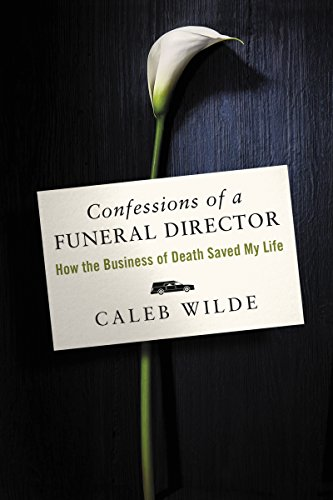 Confessions of a Funeral Director: How the Business of Death Saved My Life by Caleb Wilde