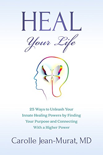 Heal Your Life: 25 Ways to Unleash Your Innate Healing Powers by Finding Your Purpose and Connecting With a Higher Power by Carolle Jean-Murat