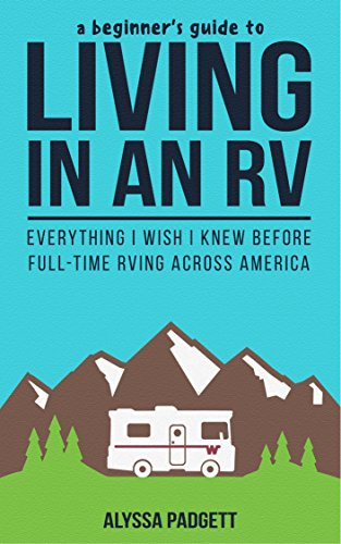 A Beginner's Guide to Living in an RV: Everything I Wish I Knew Before Full-Time RVing Across America by Alyssa Padgett