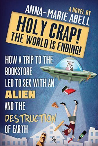 Holy Crap! The World is Ending!: How a Trip to the Bookstore Led to Sex with an Alien and the Destruction of Earth (The Anunnaki Chronicles Book 1) by Anna-Marie Abell