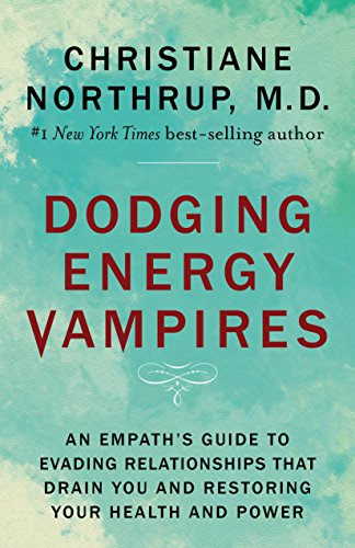 Dodging Energy Vampires: An Empath's Guide to Evading Relationships That Drain You and Restoring Your Health and Power by Christiane Northrup M.D.