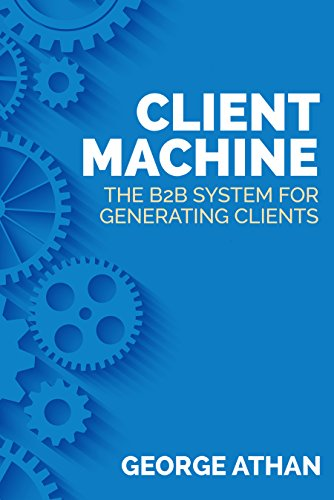 Client Machine: The B2B System for Generating Clients by George Athan