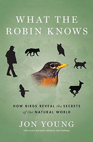 What the Robin Knows: How Birds Reveal the Secrets of the Natural World by Jon Young