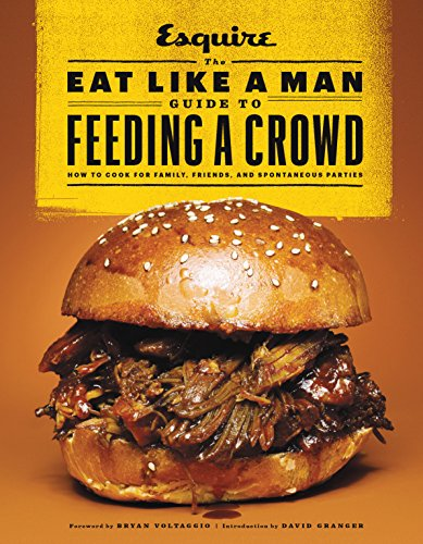 The Eat Like a Man Guide to Feeding a Crowd: How to Cook for Family, Friends, and Spontaneous Parties by Ryan D'Agostino