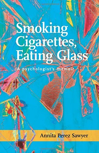 Smoking Cigarettes, Eating Glass: A Psychologist's Memoir (SFWP Literary Awards) by Annita Perez Sawyer