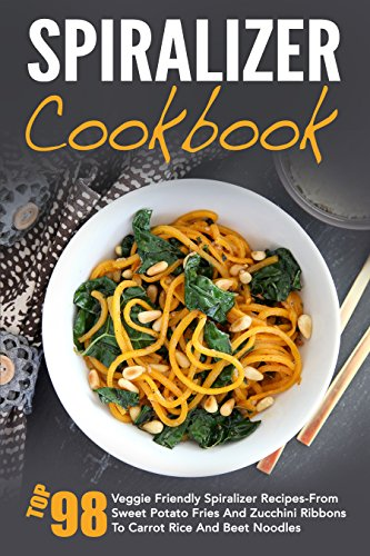 Spiralizer Cookbook: Top 98 Veggie Friendly Spiralizer Recipes-From Sweet Potato Fries And Zucchini Ribbons To Carrot Rice And Beet Noodles by David Richards