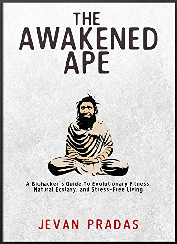 The Awakened Ape: A Biohacker's Guide to Evolutionary Fitness, Natural Ecstasy, and Stress-Free Living by Jevan Pradas