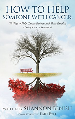 How To Help Someone With Cancer: 70 Ways to Help Cancer Patients and Their Families During Cancer Treatment by Shannon Benish
