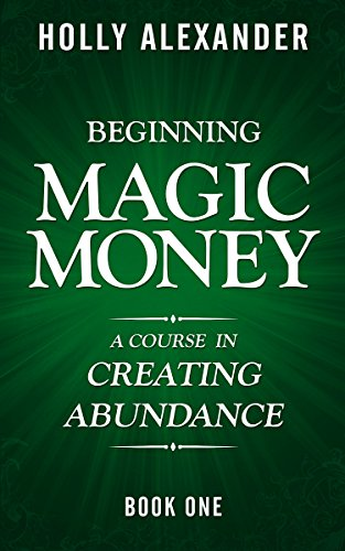 Beginning Magic Money: A Course in Creating Abundance, Book One (Magic Money Books 1) by Holly Alexander