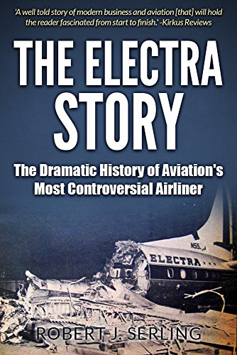 The Electra Story: The Dramatic History of Aviation's Most Controversial Airliner by Robert J Serling